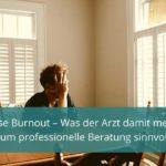 Diagnose Burnout – Was der Arzt damit meint und warum professionelle Beratung sinnvoll ist