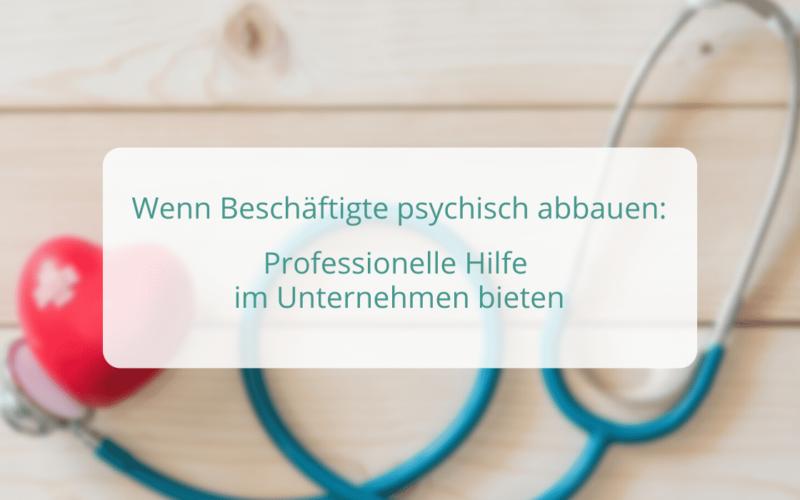 Wenn Beschäftigte psychisch abbauen: Professionelle Hilfe im Unternehmen bieten